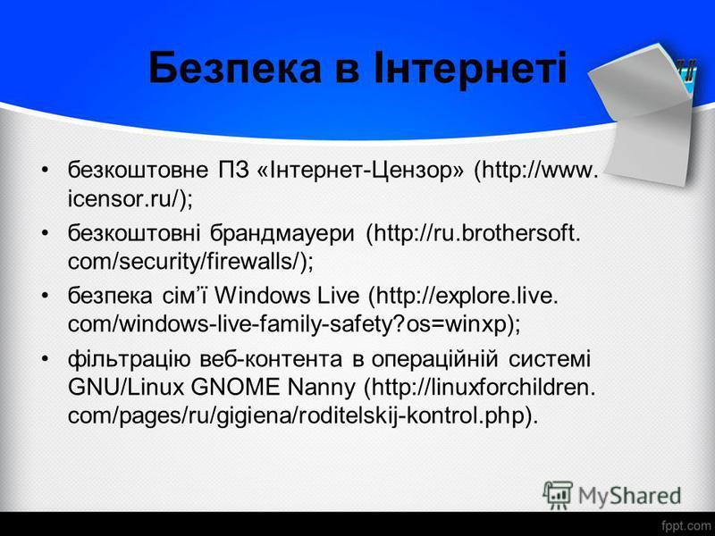 Безпека в Інтернеті безкоштовне ПЗ «Інтернет-Цензор» (http://www. icensor.ru/); безкоштовні брандмауери (http://ru.brothersoft. com/security/firewalls/); безпека сімї Windows Live (http://explore.live. com/windows-live-family-safety?os=winxp); фільтр