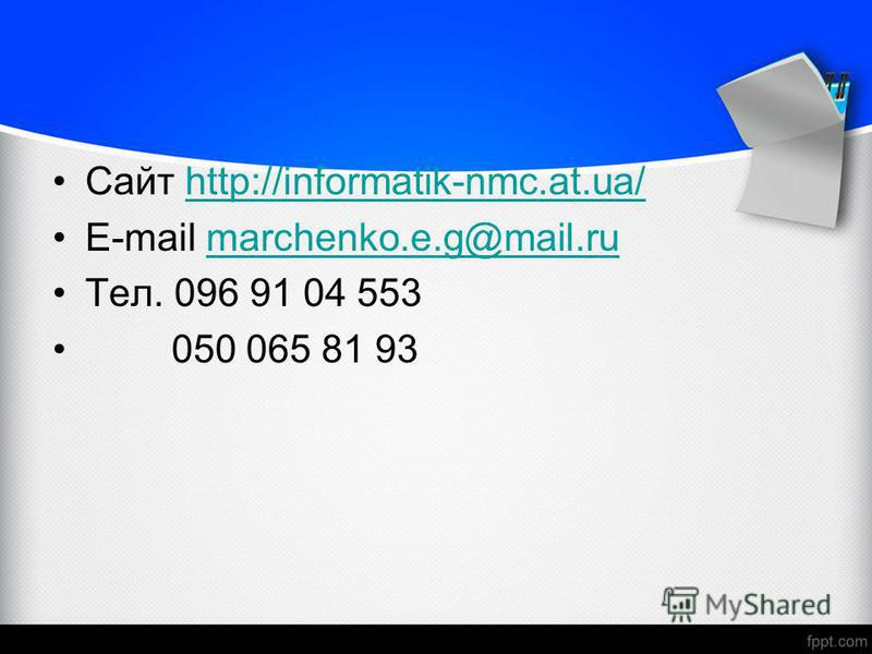 Сайт http://informatik-nmc.at.ua/http://informatik-nmc.at.ua/ E-mail marchenko.e.g@mail.rumarchenko.e.g@mail.ru Тел. 096 91 04 553 050 065 81 93