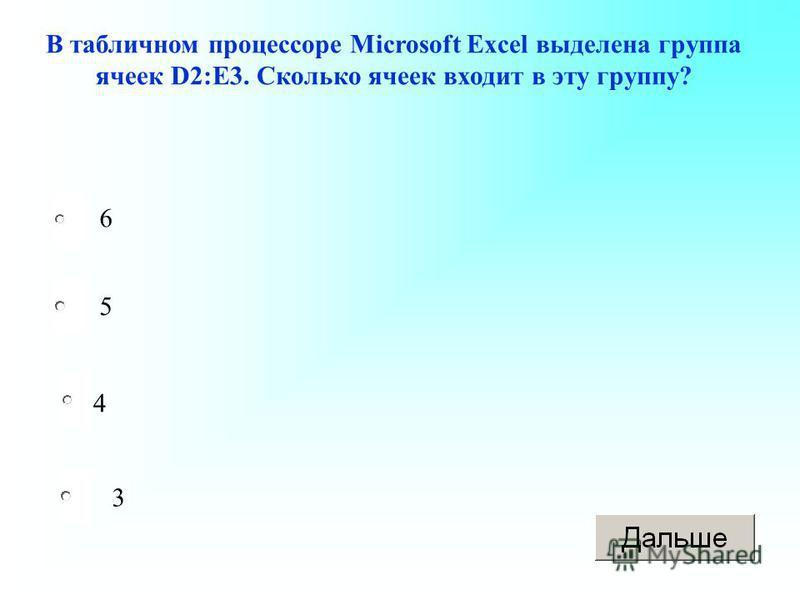 4 5 3 6 В табличном процессоре Microsoft Excel выделена группа ячеек D2:E3. Сколько ячеек входит в эту группу?