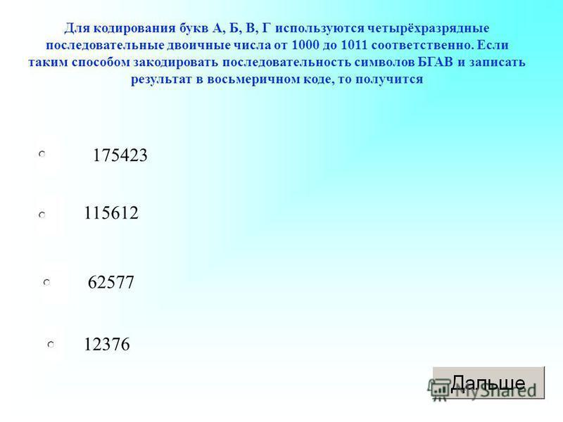 Для кодирования букв А, Б, В, Г используются четырёхразрядные последовательные двоичные числа от 1000 до 1011 соответственно. Если таким способом закодировать последовательность символов БГАВ и записать результат в восьмеричном коде, то получится 175