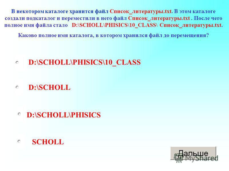 D:\SCHOLL\PHISICS D:\SCHOLL SCHOLL D:\SCHOLL\PHISICS\10_CLASS В некотором каталоге хранится файл Список_литературы.txt. В этом каталоге создали подкаталог и переместили в него файл Список_литературы.txt. После чего полное имя файла стало D:\SCHOLL\PH