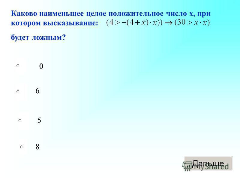 Каково наименьшее целое положительное число х, при котором высказывание: будет ложным? 0 6 5 8