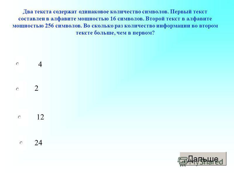 Два текста содержат одинаковое количество символов. Первый текст составлен в алфавите мощностью 16 символов. Второй текст в алфавите мощностью 256 символов. Во сколько раз количество информации во втором тексте больше, чем в первом? 4 2 12 24