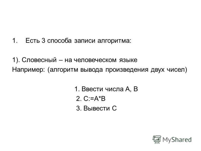 1. Есть 3 способа записи алгоритма: 1). Словесный – на человеческом языке Например: (алгоритм вывода произведения двух чисел) 1. Ввести числа А, В 2. С:=А*В 3. Вывести С