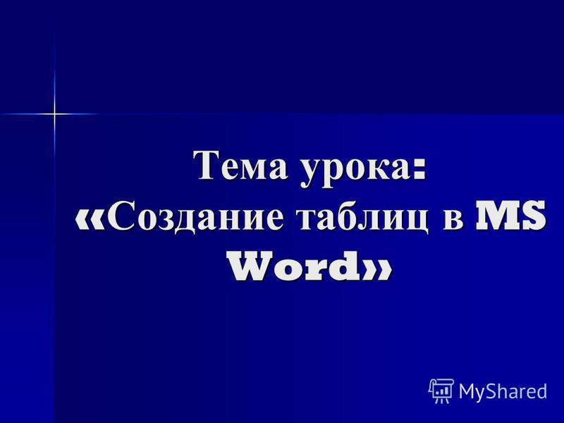 Тема урока : « Создание таблиц в MS Word»