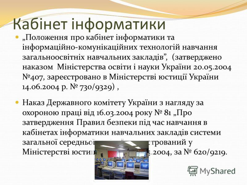 Кабінет інформатики Положення про кабінет інформатики та інформаційно-комунікаційних технологій навчання загальноосвітніх навчальних закладів, (затверджено наказом Міністерства освіти і науки України 20.05.2004 407, зареєстровано в Міністерстві юстиц
