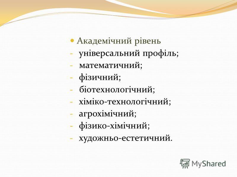 Академічний рівень - універсальний профіль; - математичний; - фізичний; - біотехнологічний; - хіміко-технологічний; - агрохімічний; - фізико-хімічний; - художньо-естетичний.