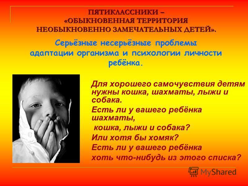 ПЯТИКЛАССНИКИ – «ОБЫКНОВЕННАЯ ТЕРРИТОРИЯ НЕОБЫКНОВЕННО ЗАМЕЧАТЕЛЬНЫХ ДЕТЕЙ». ПЯТИКЛАССНИКИ – «ОБЫКНОВЕННАЯ ТЕРРИТОРИЯ НЕОБЫКНОВЕННО ЗАМЕЧАТЕЛЬНЫХ ДЕТЕЙ». Серьёзные несерьёзные проблемы адаптации организма и психологии личности ребёнка. Для хорошего с