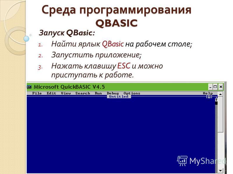 Среда программирования QBASIC Запуск QBasic: 1. Найти ярлык QBasic на рабочем столе ; 2. Запустить приложение ; 3. Нажать клавишу ESC и можно приступать к работе.