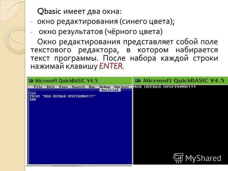 Qbasic имеет два окна : - окно редактирования ( синего цвета ); - окно результатов ( чёрного цвета ) Окно редактирования представляет собой поле текстового редактора, в котором набирается текст программы. После набора каждой строки нажимай клавишу EN
