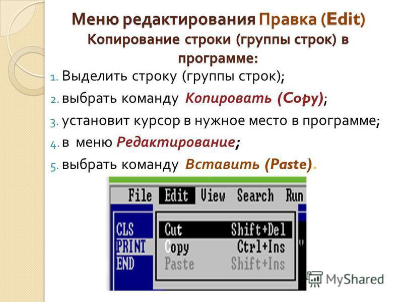 Меню редактирования Правка (Edit) Копирование строки ( группы строк ) в программе : 1. Выделить строку ( группы строк ); 2. выбрать команду Копировать (Copy); 3. установит курсор в нужное место в программе ; 4. в меню Редактирование ; 5. выбрать кома