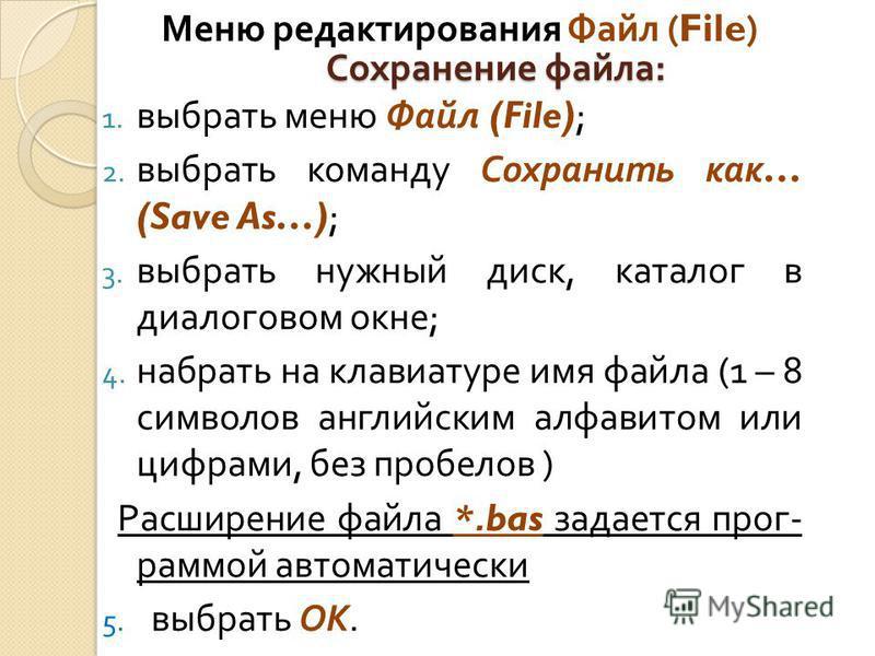 Сохранение файла : 1. выбрать меню Файл (File); 2. выбрать команду Сохранить как … (Save As…); 3. выбрать нужный диск, каталог в диалоговом окне ; 4. набрать на клавиатуре имя файла (1 – 8 символов английским алфавитом или цифрами, без пробелов ) Рас