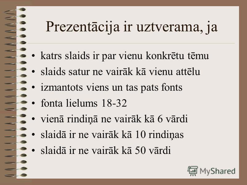 Prezentācija ir uztverama, ja katrs slaids ir par vienu konkrētu tēmu slaids satur ne vairāk kā vienu attēlu izmantots viens un tas pats fonts fonta lielums 18-32 vienā rindiņā ne vairāk kā 6 vārdi slaidā ir ne vairāk kā 10 rindiņas slaidā ir ne vair