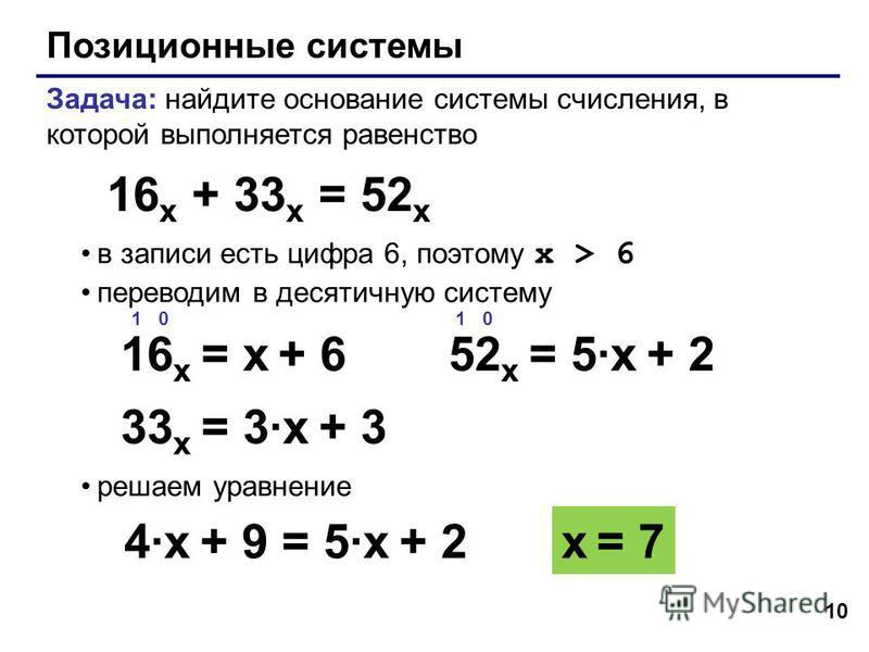 10 Позиционные системы Задача: найдите основание системы счисления, в которой выполняется равенство в записи есть цифра 6, поэтому x > 6 переводим в десятичную систему решаем уравнение 16 x + 33 x = 52 x 1 0 16 x = x + 6 x = 7 1 0 52 x = 5·x + 2 4·x