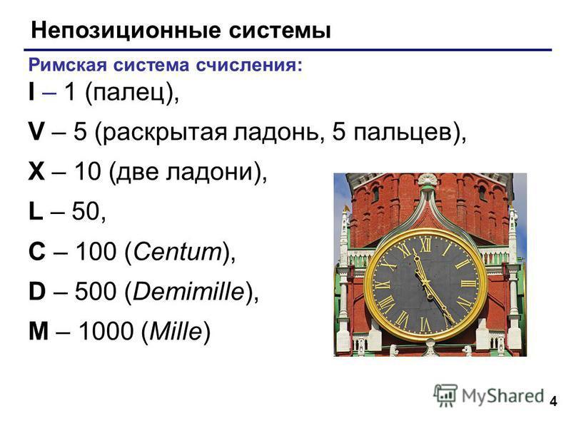 4 Непозиционные системы Римская система счисления: I – 1 (палец), V – 5 (раскрытая ладонь, 5 пальцев), X – 10 (две ладони), L – 50, C – 100 (Centum), D – 500 (Demimille), M – 1000 (Mille)