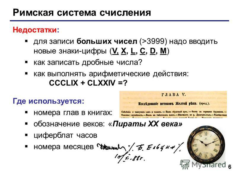 6 Римская система счисления Недостатки: для записи больших чисел (>3999) надо вводить новые знаки-цифры (V, X, L, C, D, M) как записать дробные числа? как выполнять арифметические действия: CCCLIX + CLXXIV =? Где используется: номера глав в книгах: о