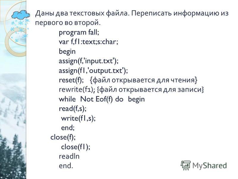 Даны два текстовых файла. Переписать информацию из первого во второй. program fall; var f,f1:text;s:char; begin assign(f,'input.txt'); assign(f1,'output.txt'); reset(f); { файл открывается для чтения } rewrite(f1); { файл открывается для записи } whi