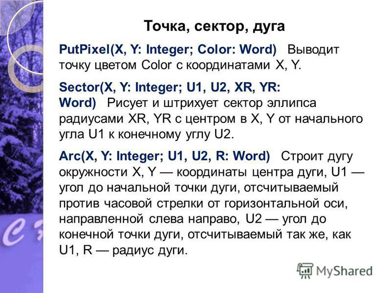 Точка, сектор, дуга PutPixel(X, Y: Integer; Color: Word) Выводит точку цветом Color с координатами X, Y. Sector(X, Y: Integer; U1, U2, XR, YR: Word) Рисует и штрихует сектор эллипса радиусами XR, YR с центром в X, Y от начального угла U1 к конечному