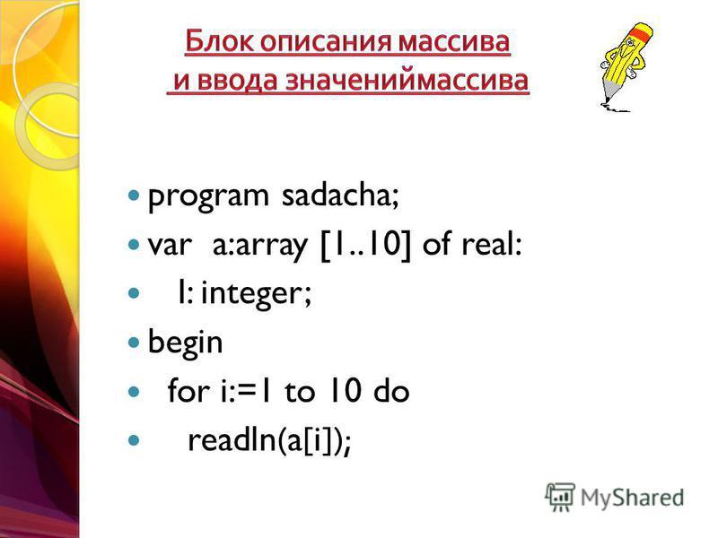 program sadacha; var a:array [1..10] of real: I: integer; begin for i:=1 to 10 do readln(a[i]);