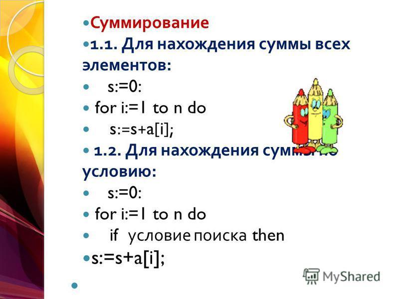 Суммирование 1.1. Для нахождения суммы всех элементов : s:=0: for i:=1 to n do s:=s+a[i]; 1.2. Для нахождения суммы по условию : s:=0: for i:=1 to n do if условие поиска then s:=s+a[i];