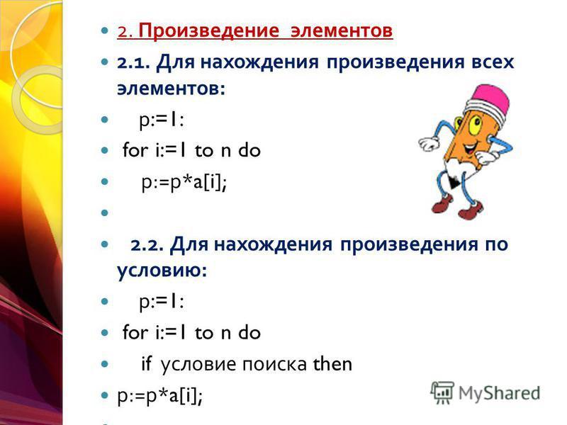 2. Произведение элементов 2.1. Для нахождения произведения всех элементов : р :=1: for i:=1 to n do р := р *a[i]; 2.2. Для нахождения произведения по условию : р :=1: for i:=1 to n do if условие поиска then р := р *a[i];