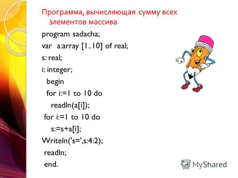Программа, вычисляющая сумму всех элементов массива program sadacha; var a:array [1..10] of real; s: real; i: integer; begin for i:=1 to 10 do readln(a[i]); for i:=1 to 10 do s:=s+a[i]; Writeln('s=',s:4:2); readln; end.