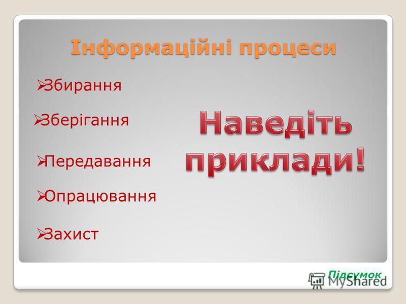 Інформаційні процеси Збирання Зберігання Передавання Опрацювання Захист Підсумок