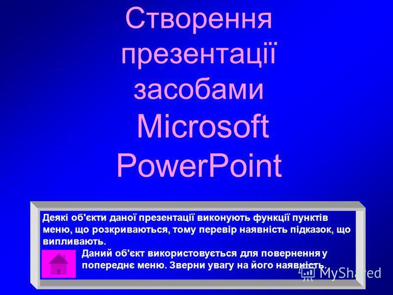 Створення презентації засобами Microsoft PowerPoint Деякі об'єкти даної презентації виконують функції пунктів меню, що розкриваються, тому перевір наявність підказок, що випливають. Даний об'єкт використовується для повернення у попереднє меню. Зверн