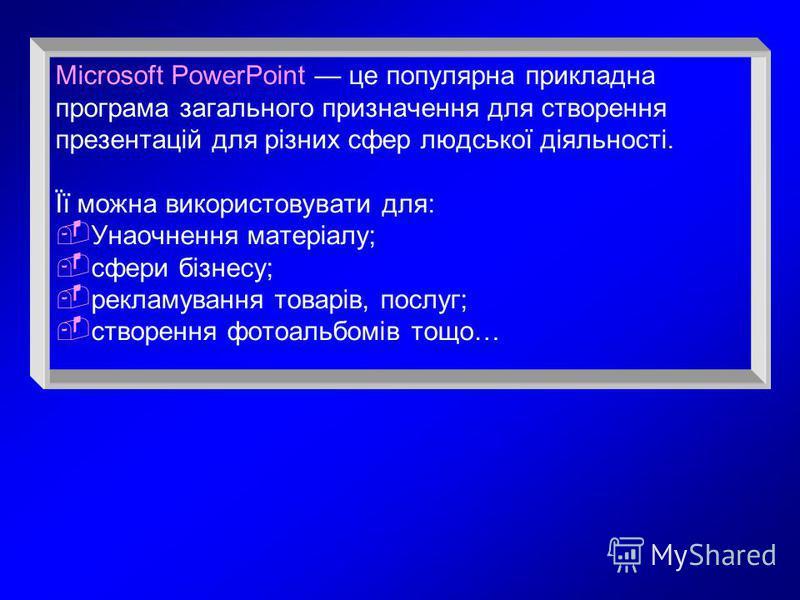 Microsoft PowerPoint це популярна прикладна програма загального призначення для створення презентацій для різних сфер людської діяльності. Її можна використовувати для: Унаочнення матеріалу; сфери бізнесу; рекламування товарів, послуг; створення фото