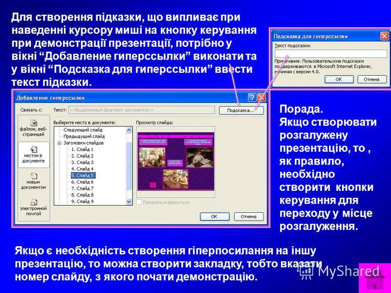 Для створення підказки, що випливає при наведенні курсору миші на кнопку керування при демонстрації презентації, потрібно у вікні Добавление гиперссылки виконати та у вікні Подсказка для гиперссылки ввести текст підказки. Порада. Якщо створювати розг