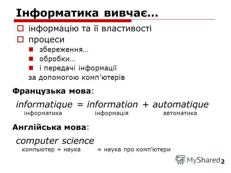 2 Інформатика вивчає… інформацію та її властивості процеси збереження… обробки… і передачі інформації за допомогою компютерів informatique = information + automatique інформатика інформація автоматика Французька мова: Англійська мова: computer scienc