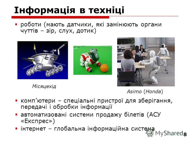 8 Інформація в техніці компютери – спеціальні пристрої для зберігання, передачі і обробки інформації автоматизовані системи продажу білетів (АСУ «Експрес») інтернет – глобальна інформаційна система роботи (мають датчики, які замінюють органи чуттів –