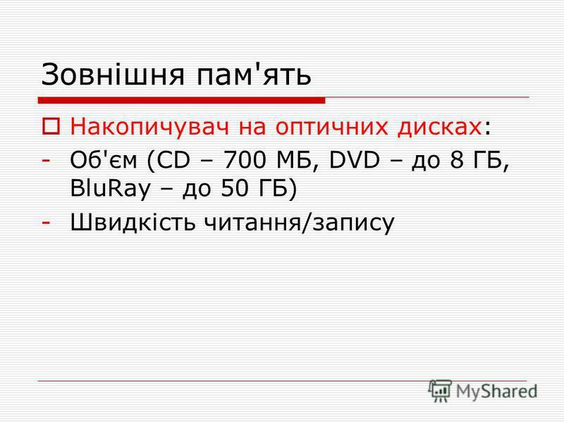 Зовнішня пам'ять Накопичувач на оптичних дисках: -Об'єм (СD – 700 МБ, DVD – до 8 ГБ, BluRay – до 50 ГБ) -Швидкість читання/запису