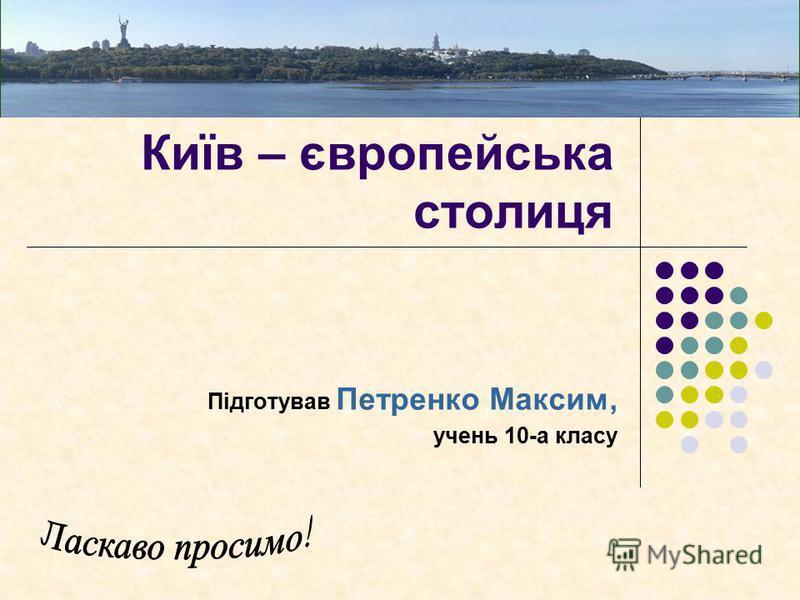 Київ – європейська столиця Підготував Петренко Максим, учень 10-а класу