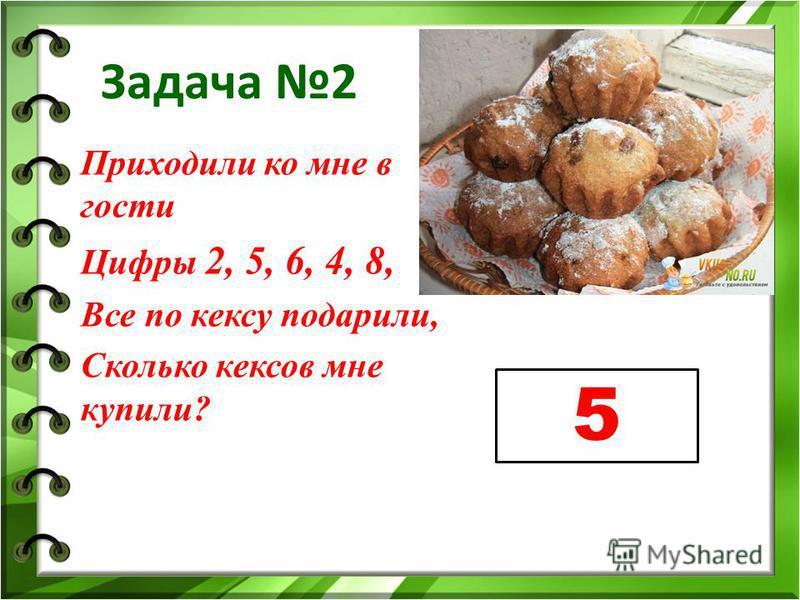 Задача 2 Приходили ко мне в гости Цифры 2, 5, 6, 4, 8, Все по кексу подарили, Сколько кексов мне купили? 5
