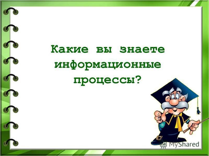 Какие вы знаете информационные процессы?