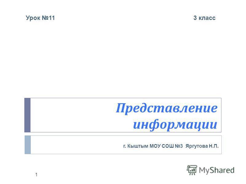 Представление информации г. Кыштым МОУ СОШ 3 Яргутова Н. П. 1 Урок 11 3 класс