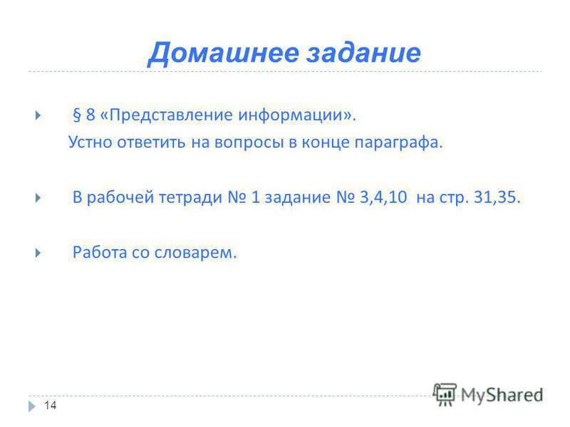 Домашнее задание 14 § 8 « Представление информации ». Устно ответить на вопросы в конце параграфа. В рабочей тетради 1 задание 3,4,10 на стр. 31,35. Работа со словарем.