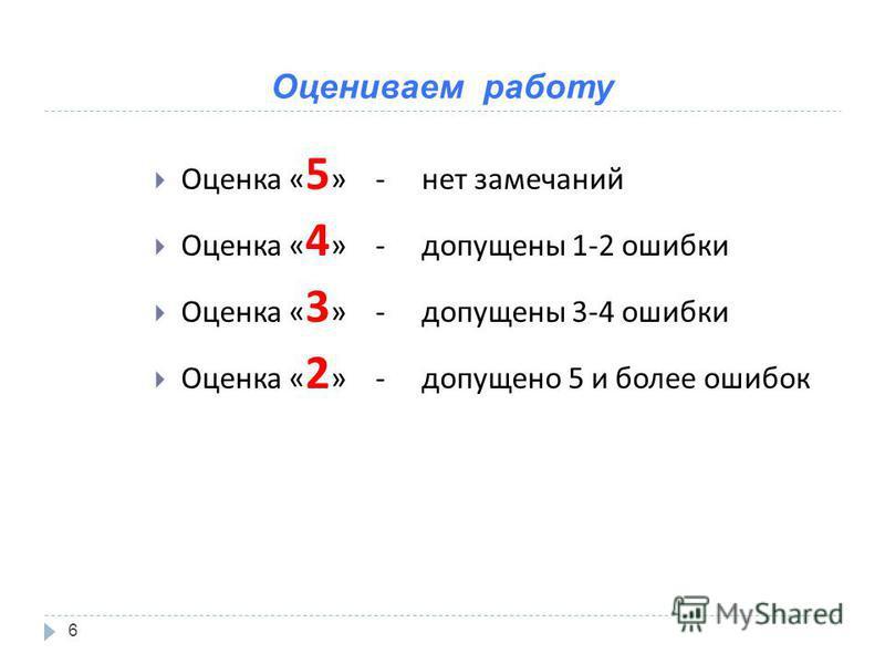 Оцениваем работу 6 Оценка « 5 » - нет замечаний Оценка « 4 » - допущены 1-2 ошибки Оценка « 3 » - допущены 3-4 ошибки Оценка « 2 » - допущено 5 и более ошибок