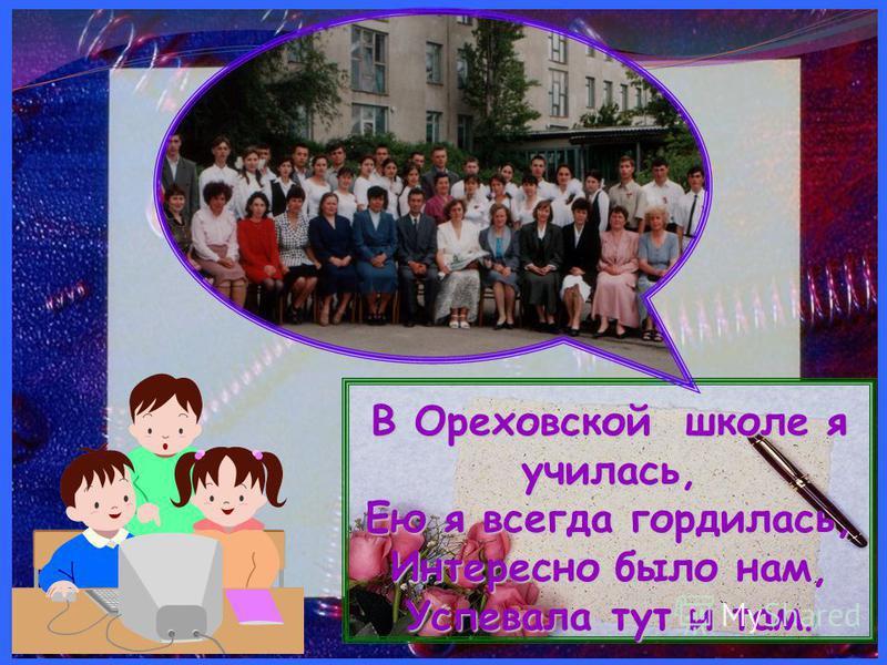 В Ореховской школе я училась, Ею я всегда гордилась, Интересно было нам, Успевала тут и там В Ореховской школе я училась, Ею я всегда гордилась, Интересно было нам, Успевала тут и там.
