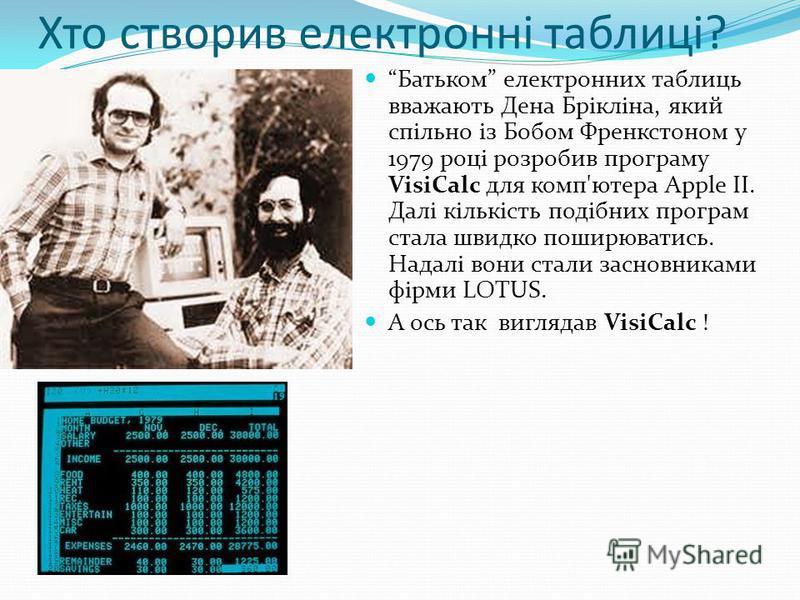 Хто створив електронні таблиці? Батьком електронних таблиць вважають Дена Брікліна, який спільно із Бобом Френкстоном у 1979 році розробив програму VisiCalc для комп'ютера Apple II. Далі кількість подібних програм стала швидко поширюватись. Надалі во