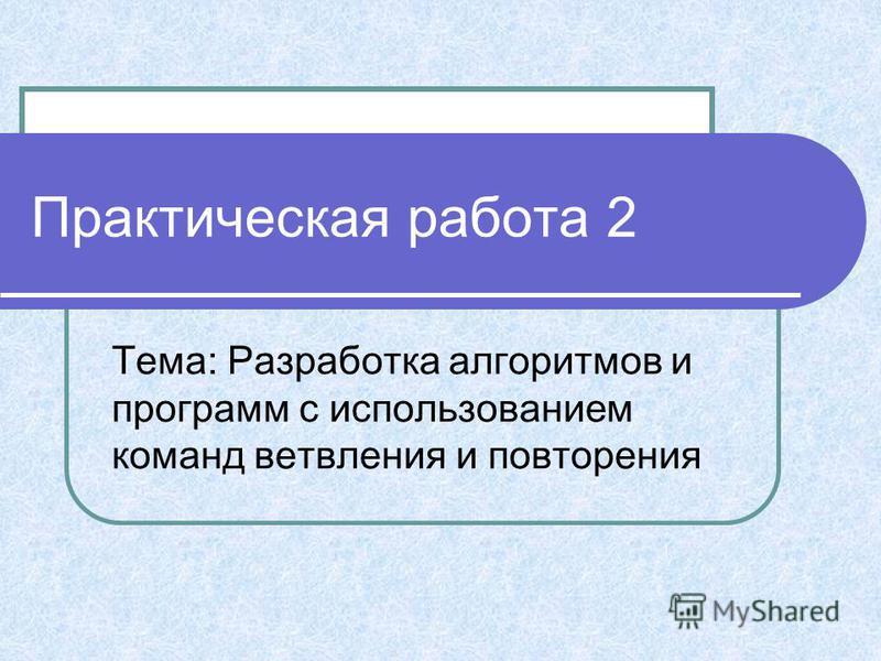 Практическая работа 2 Тема: Разработка алгоритмов и программ с использованием команд ветвления и повторения