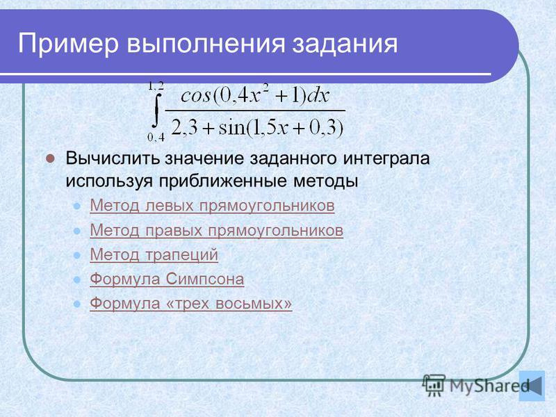 Пример выполнения задания Вычислить значение заданного интеграла используя приближенные методы Метод левых прямоугольников Метод правых прямоугольников Метод трапеций Формула Симпсона Формула «трех восьмых»