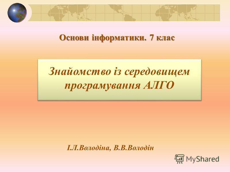 Основи інформатики. 7 клас Знайомство із середовищем програмування АЛГО І.Л.Володіна, В.В.Володін
