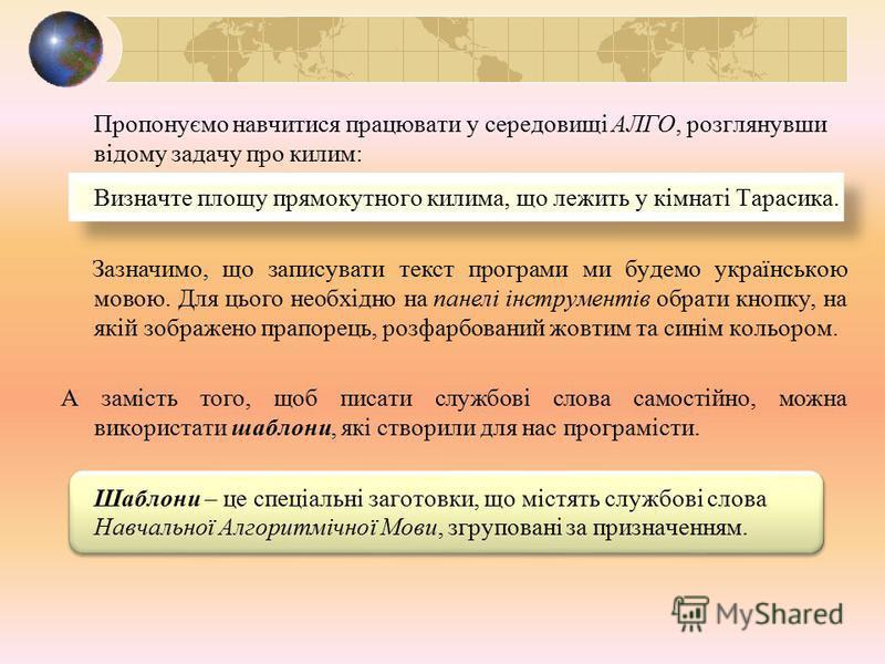 Пропонуємо навчитися працювати у середовищі АЛГО, розглянувши відому задачу про килим: Визначте площу прямокутного килима, що лежить у кімнаті Тарасика. Зазначимо, що записувати текст програми ми будемо українською мовою. Для цього необхідно на панел