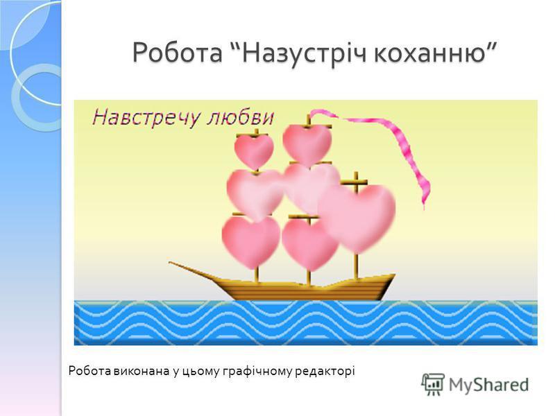 Робота Назустріч коханню Робота Назустріч коханню Робота виконана у цьому графічному редакторі