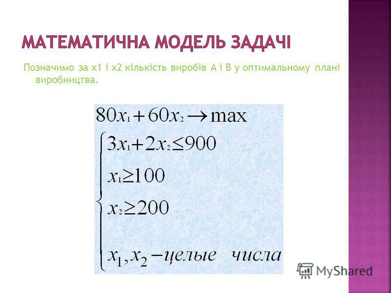 Позначимо за x1 і x2 кількість виробів А і В у оптимальному плані виробництва.