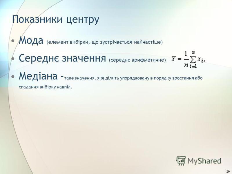 Показники центру Мода (елемент вибірки, що зустрічається найчастіше) Середнє значення (середнє арифметичне) Медіана - таке значення, яке ділить упорядковану в порядку зростання або спадання вибірку навпіл. 20