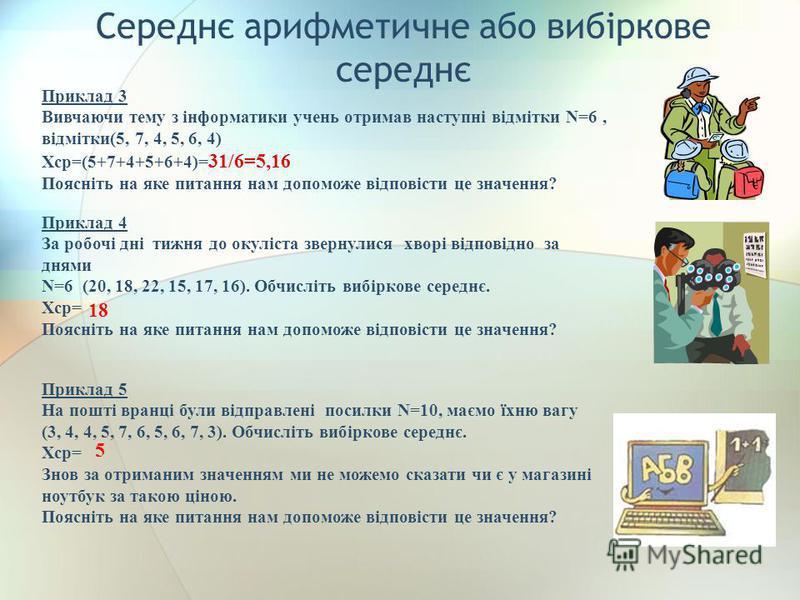 Середнє арифметичне або вибіркове середнє Приклад 3 Вивчаючи тему з інформатики учень отримав наступні відмітки N=6, відмітки(5, 7, 4, 5, 6, 4) Хср=(5+7+4+5+6+4)= 31/6=5,16 Поясніть на яке питання нам допоможе відповісти це значення? Приклад 4 За роб