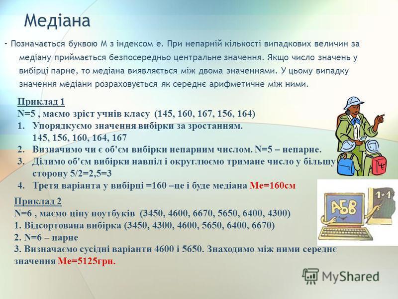 Медіана - Позначається буквою M з індексом e. При непарній кількості випадкових величин за медіану приймається безпосередньо центральне значення. Якщо число значень у вибірці парне, то медіана виявляється між двома значеннями. У цьому випадку значенн
